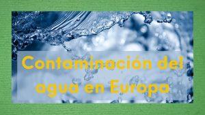 Imagen con agua y texto: contaminación del agua en Europa